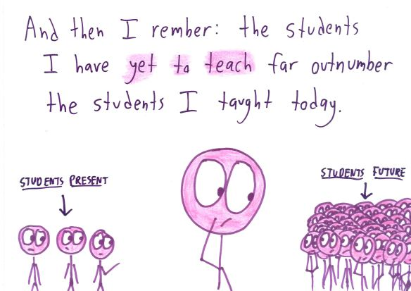 And then I remember: the students I have yet to teach far outnumber the students I taught today.